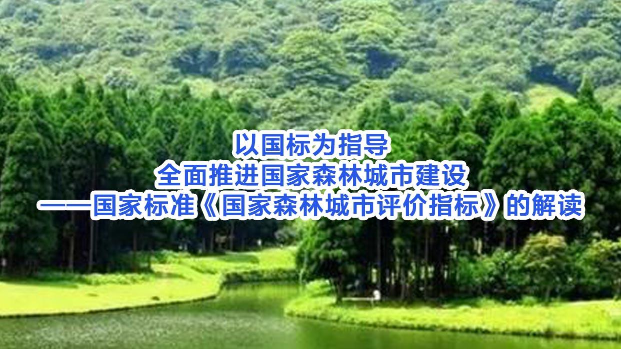 以国标为指导全面推进国家森林城市建设——国家标准《国家森林城市评价指标》的解读
